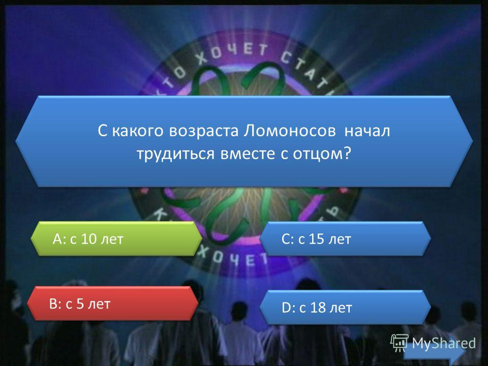 С какого возраста Ломоносов начал трудиться вместе с отцом? А: с 10 лет В: с 5 лет C: с 15 лет D: с 18 лет