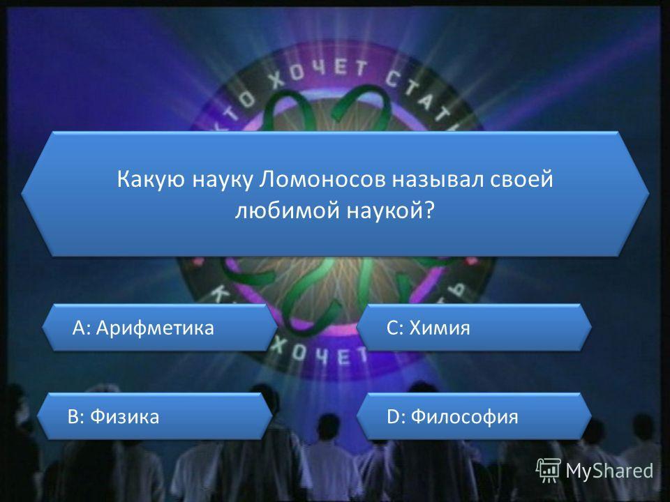 Какую науку Ломоносов называл своей любимой наукой? A: Арифметика A: Арифметика B: Физика B: Физика C: Химия C: Химия D: Философия D: Философия