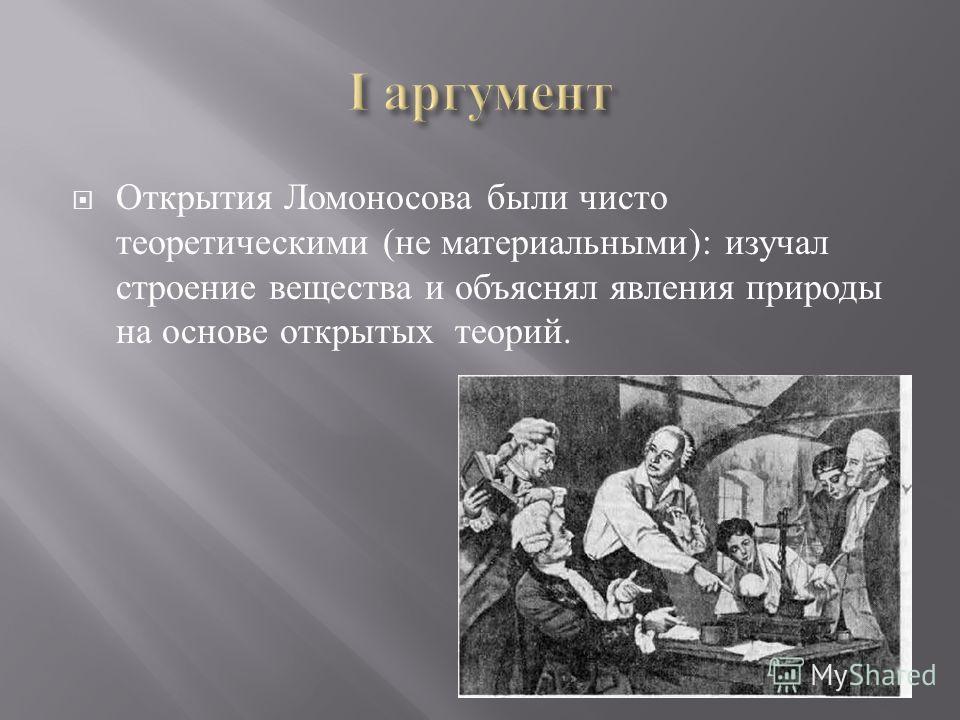 Открытия Ломоносова были чисто теоретическими ( не материальными ): изучал строение вещества и объяснял явления природы на основе открытых теорий.