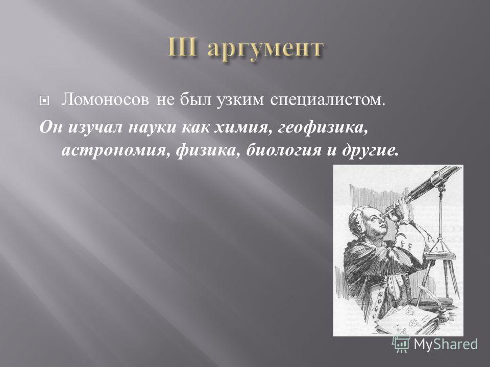 Ломоносов не был узким специалистом. Он изучал науки как химия, геофизика, астрономия, физика, биология и другие.
