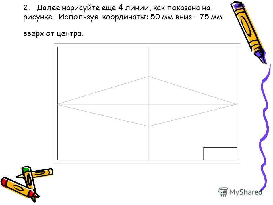 2. Далее нарисуйте еще 4 линии, как показано на рисунке. Используя координаты: 50 мм вниз – 75 мм вверх от центра.