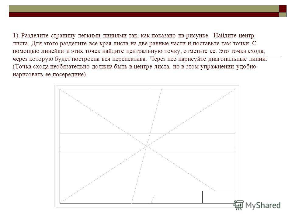 1). Разделите страницу легкими линиями так, как показано на рисунке. Найдите центр листа. Для этого разделите все края листа на две равные части и поставьте там точки. С помощью линейки и этих точек найдите центральную точку, отметьте ее. Это точка с