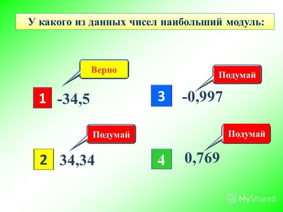 2 Подумай 1 3 4 Верно -34,5 34,34 -0,997 0,769 У какого из данных чисел наибольший модуль: