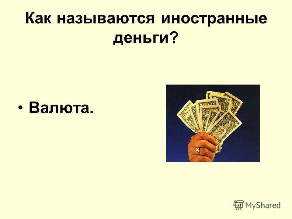 Как называются иностранные деньги? Валюта.