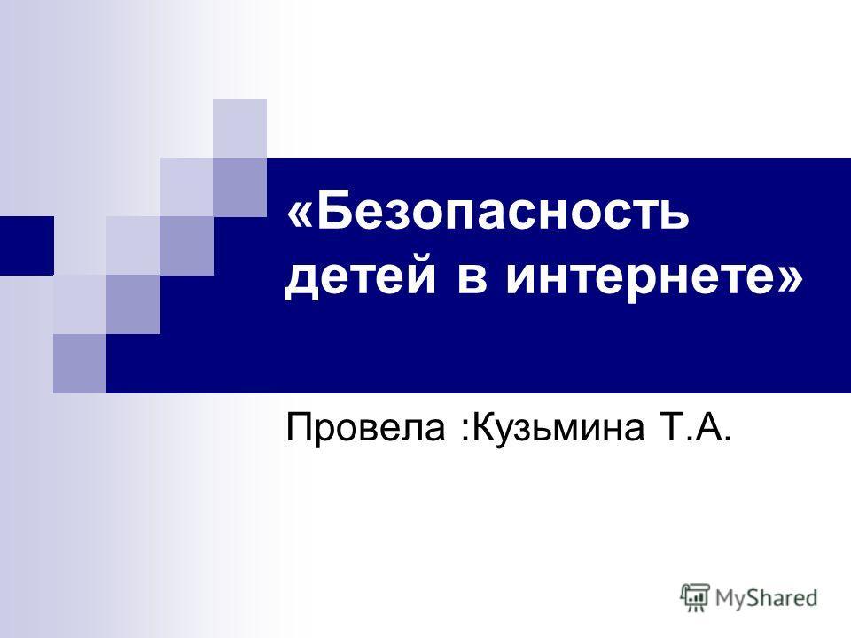 «Безопасность детей в интернете» Провела :Кузьмина Т.А.