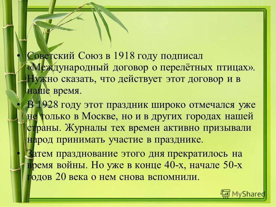 Советский Союз в 1918 году подписал «Международный договор о перелётных птицах». Нужно сказать, что действует этот договор и в наше время. В 1928 году этот праздник широко отмечался уже не только в Москве, но и в других городах нашей страны. Журналы