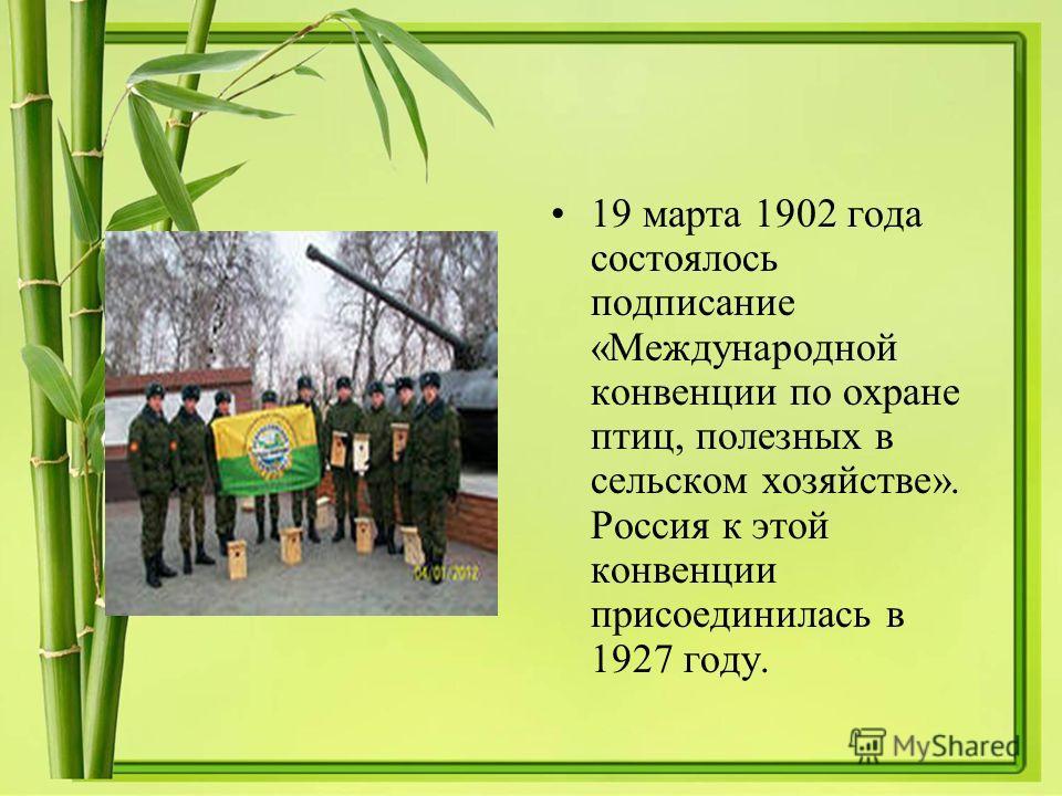 19 марта 1902 года состоялось подписание «Международной конвенции по охране птиц, полезных в сельском хозяйстве». Россия к этой конвенции присоединилась в 1927 году.
