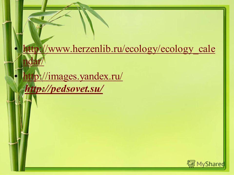 http://www.herzenlib.ru/ecology/ecology_cale ndar/http://www.herzenlib.ru/ecology/ecology_cale ndar/ http://images.yandex.ru/ http://pedsovet.su/