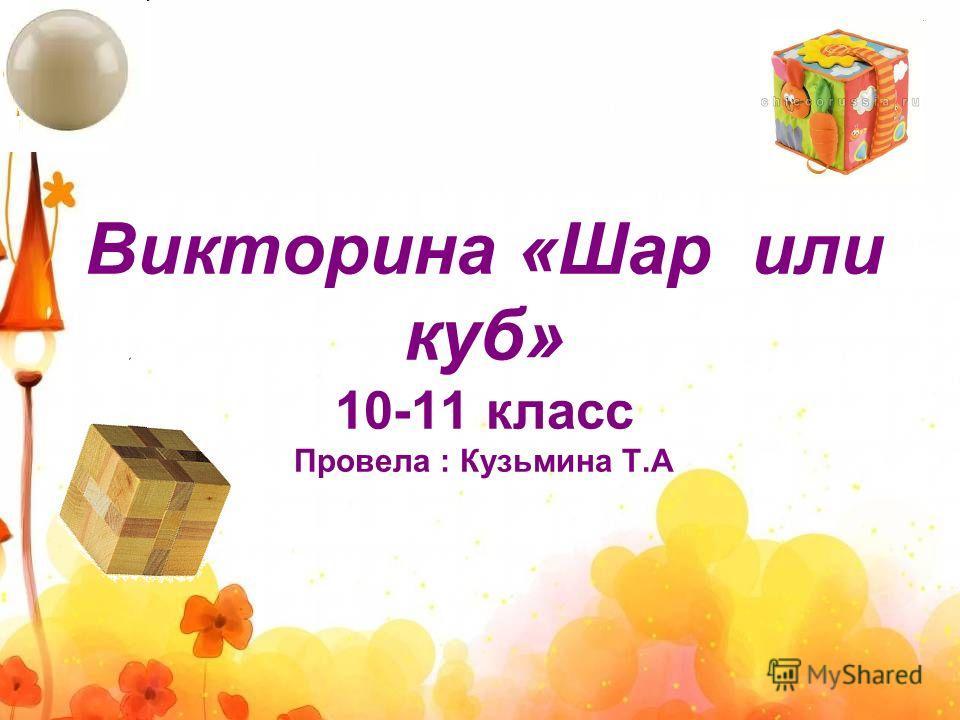 Викторина «Шар или куб» 10-11 класс Провела : Кузьмина Т.А