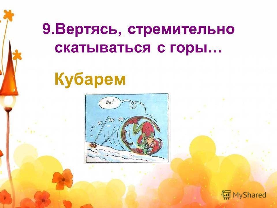 9.Вертясь, стремительно скатываться с горы… Кубарем