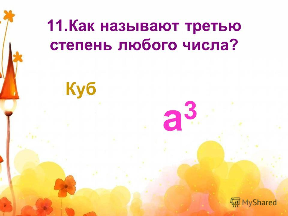 11.Как называют третью степень любого числа? Куб а3а3
