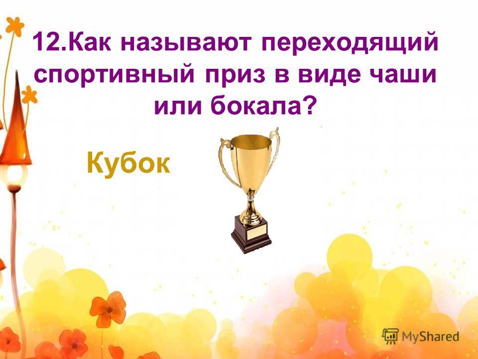 12.Как называют переходящий спортивный приз в виде чаши или бокала? Кубок