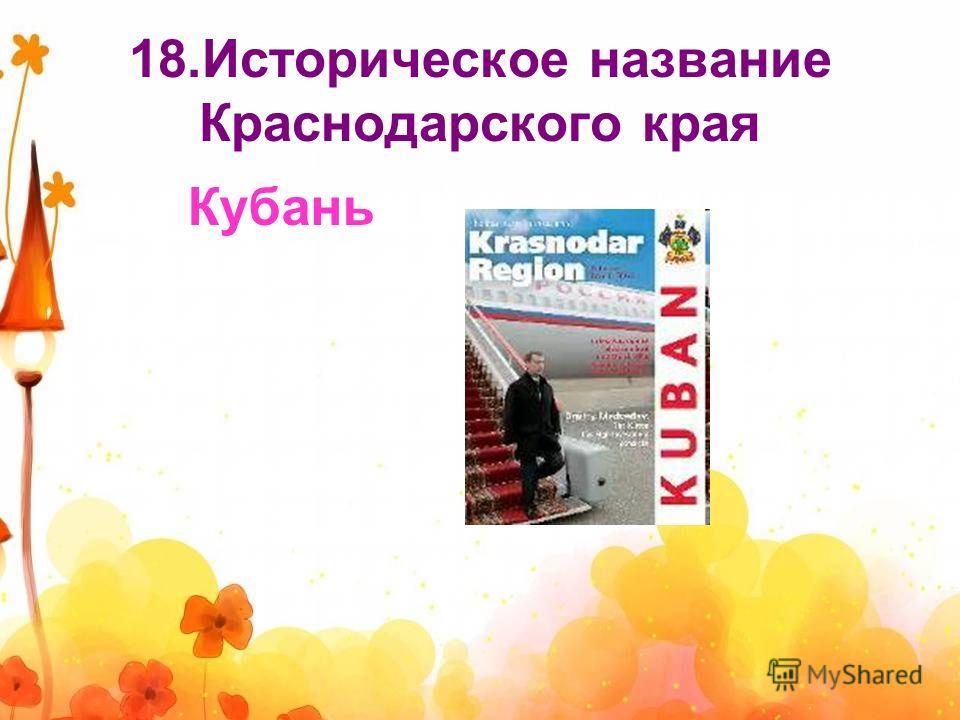 18.Историческое название Краснодарского края Кубань