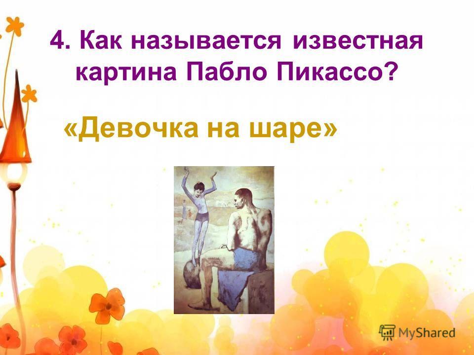 4. Как называется известная картина Пабло Пикассо? «Девочка на шаре»