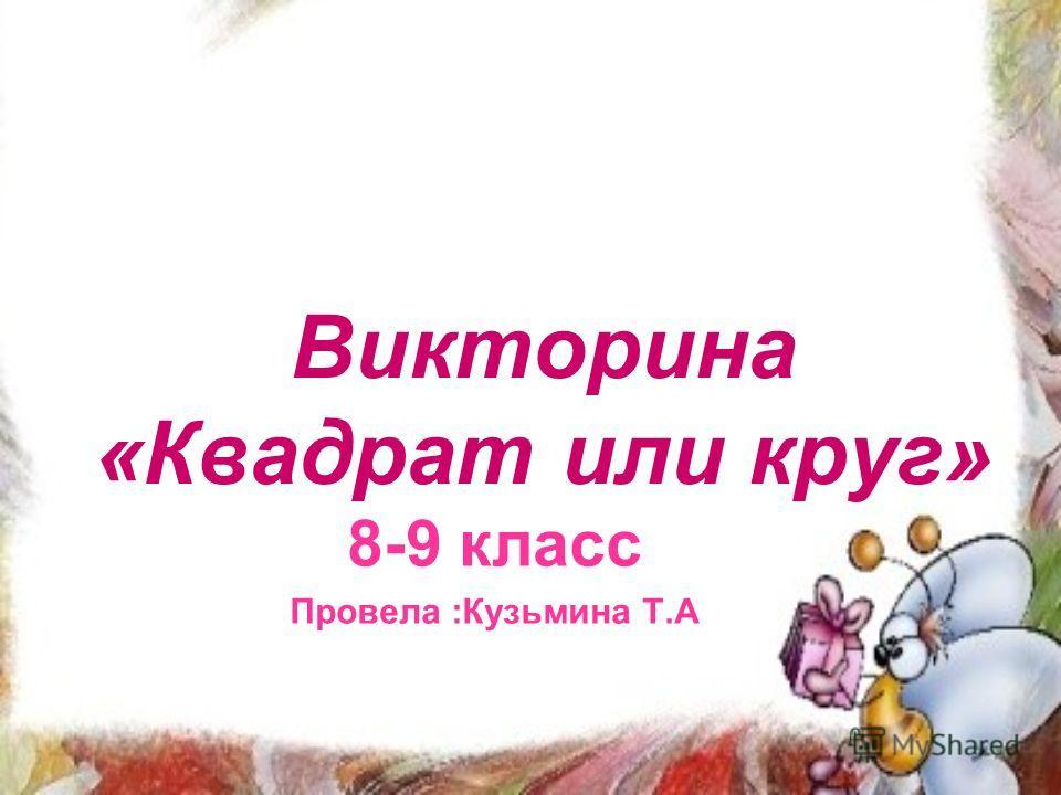 Викторина «Квадрат или круг» 8-9 класс Провела :Кузьмина Т.А
