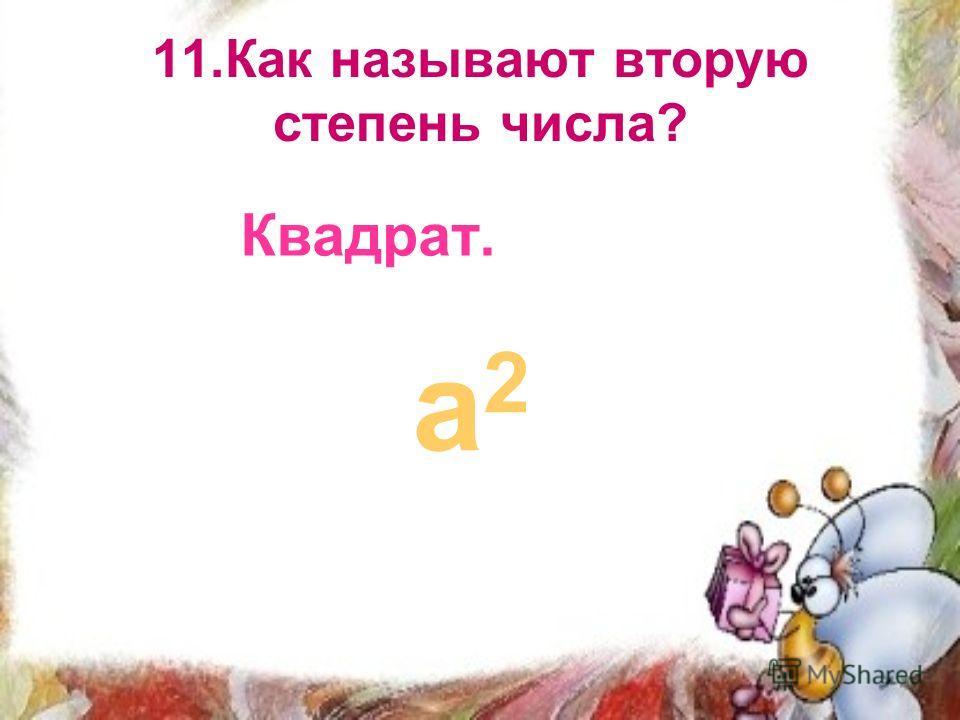 11.Как называют вторую степень числа? Квадрат. а2а2