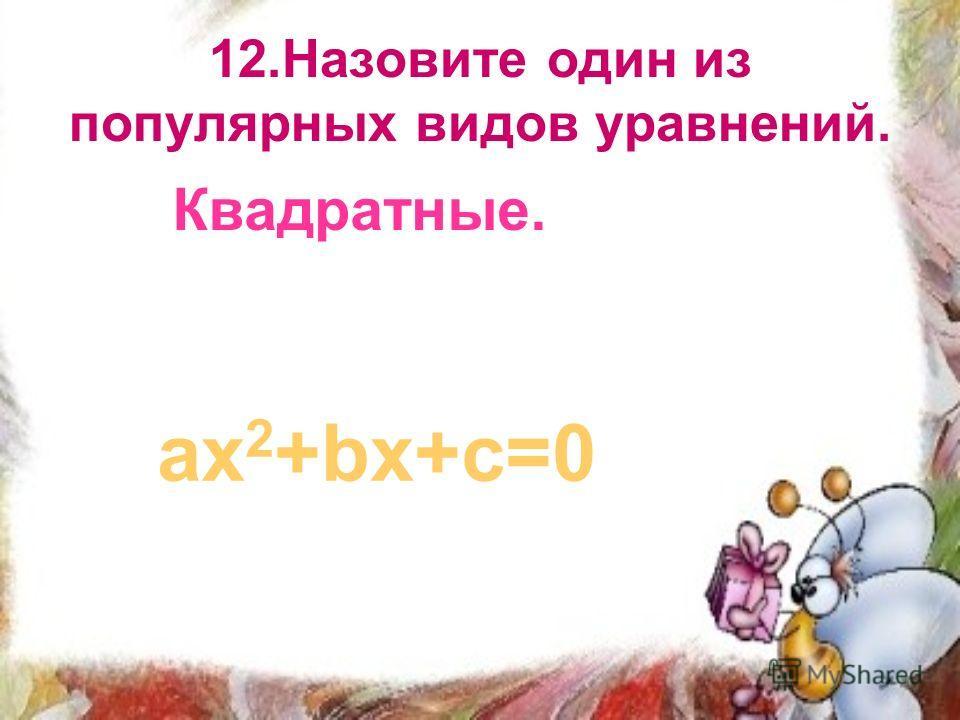12.Назовите один из популярных видов уравнений. Квадратные. ах 2 +bх+с=0