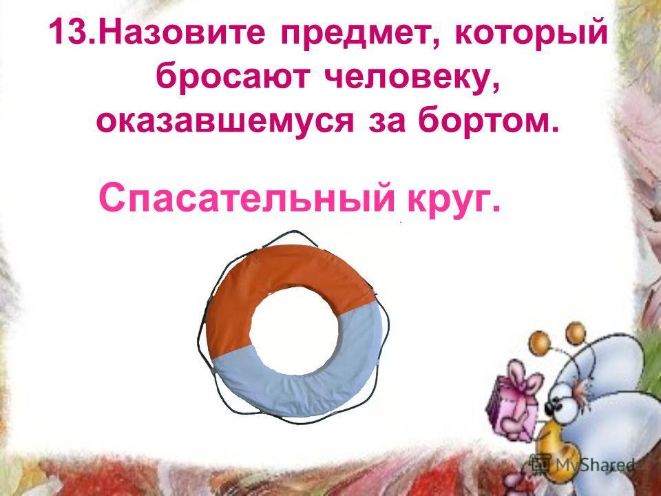 13.Назовите предмет, который бросают человеку, оказавшемуся за бортом. Спасательный круг.