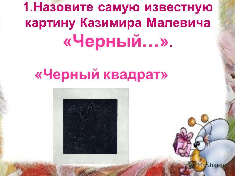 1.Назовите самую известную картину Казимира Малевича «Черный…». «Черный квадрат»