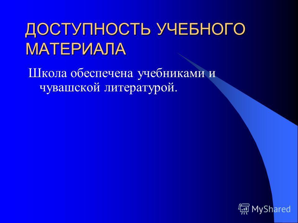 ДОСТУПНОСТЬ УЧЕБНОГО МАТЕРИАЛА Школа обеспечена учебниками и чувашской литературой.