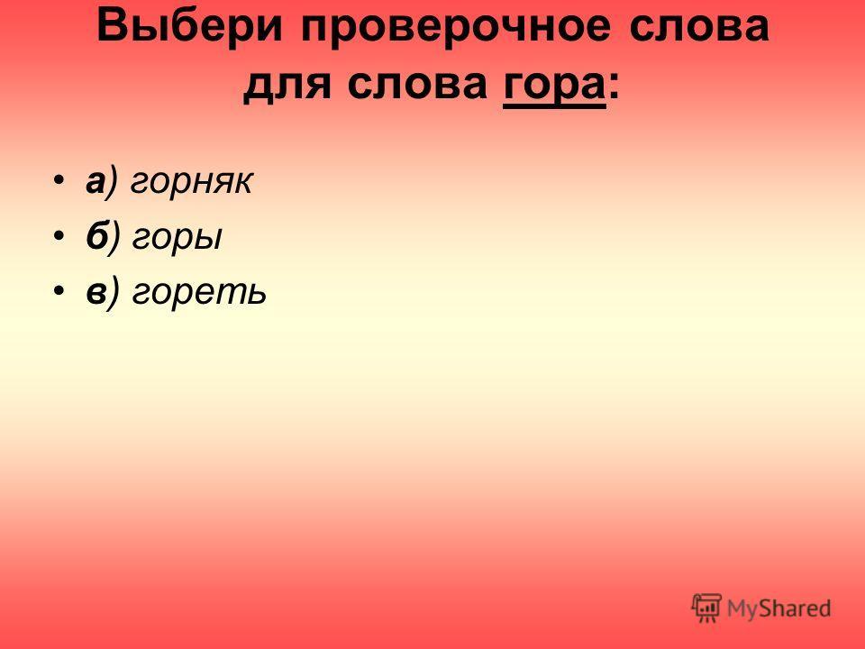 Выбери проверочное слова для слова гора: а) горняк б) горы в) гореть