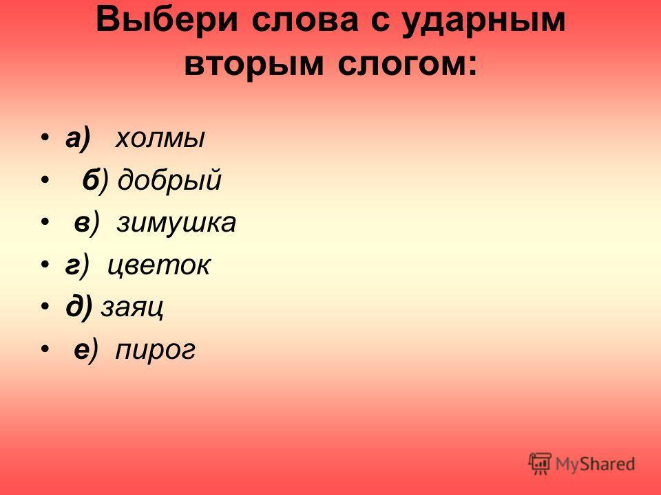 Выбери слова с ударным вторым слогом: а) холмы б) добрый в) зимушка г) цветок д) заяц е) пирог