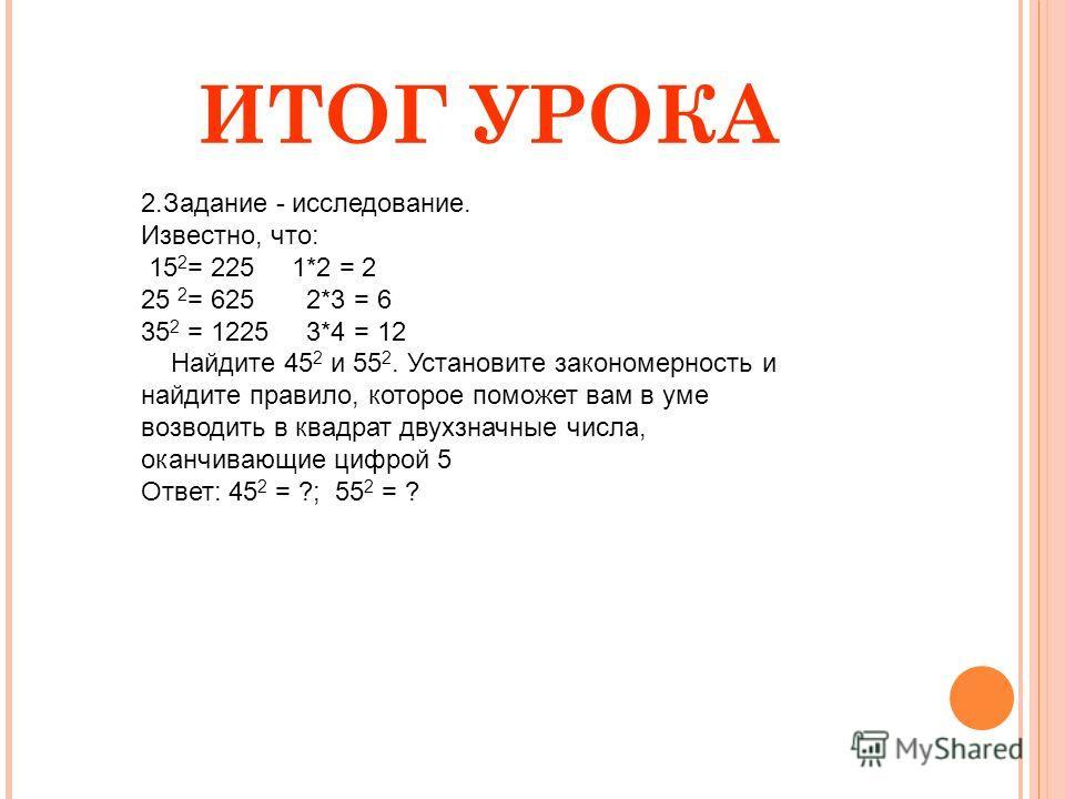 ИТОГ УРОКА 2.Задание - исследование. Известно, что: 15 2 = 225 1*2 = 2 25 2 = 625 2*3 = 6 35 2 = 1225 3*4 = 12 Найдите 45 2 и 55 2. Установите закономерность и найдите правило, которое поможет вам в уме возводить в квадрат двухзначные числа, оканчива