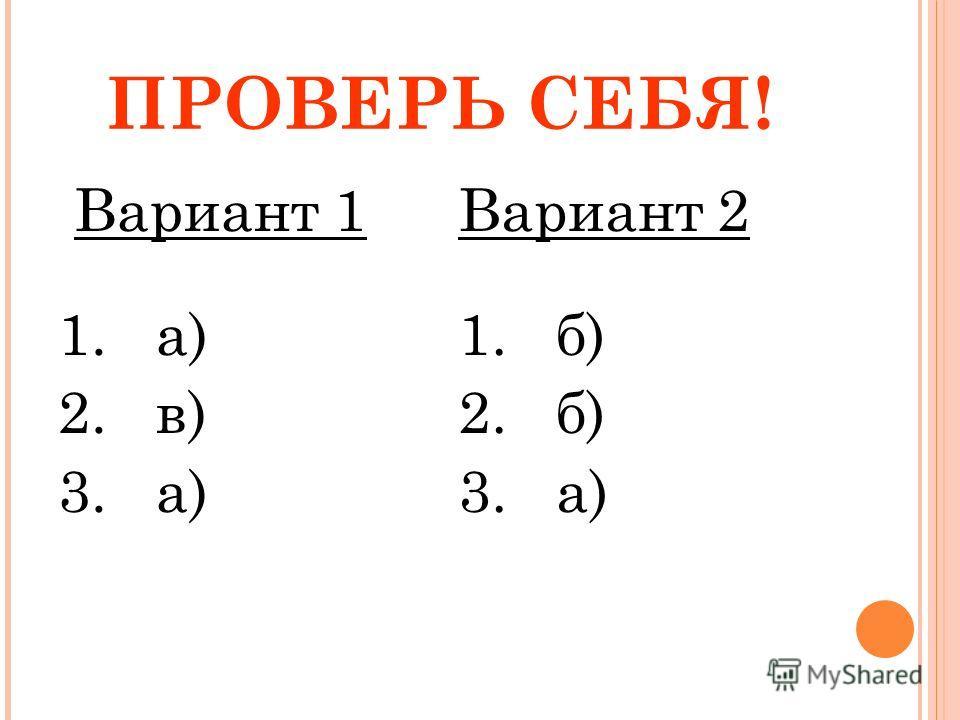 ПРОВЕРЬ СЕБЯ! Вариант 1 1. а) 2. в) 3. а) Вариант 2 1. б) 2. б) 3. а)