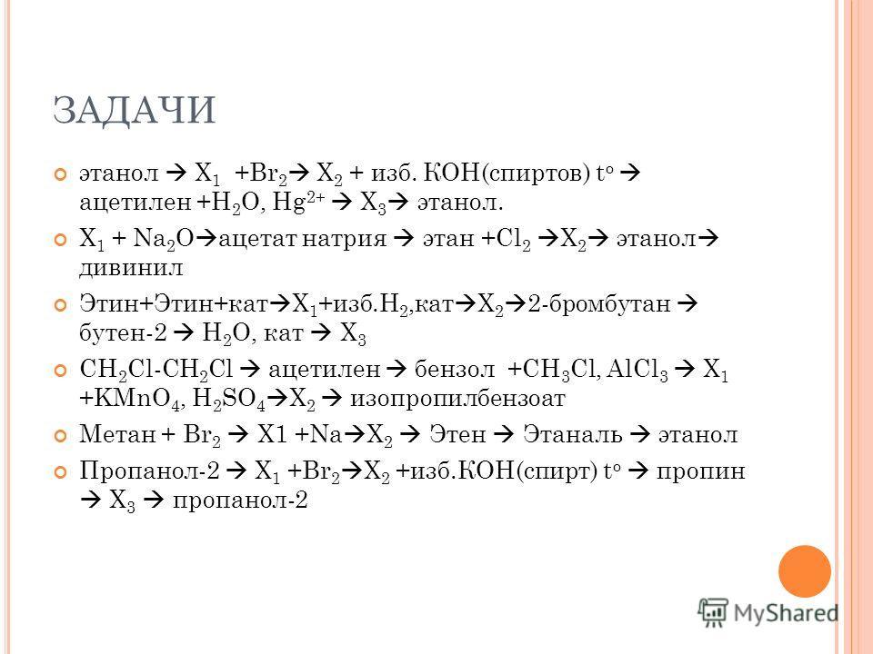 ЗАДАЧИ этанол X 1 +Br 2 X 2 + изб. КОН(спиртов) t o ацетилен +H 2 O, Hg 2+ X 3 этанол. Х 1 + Na 2 O ацетат натрия этан +Cl 2 X 2 этанол дивинил Этин+Этин+кат X 1 +изб.H 2,кат X 2 2-бромбутан бутен-2 H 2 O, кат X 3 CH 2 Cl-CH 2 Cl ацетилен бензол +CH
