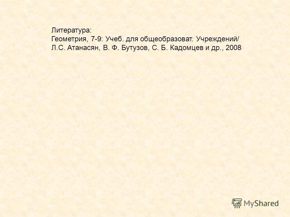 Литература: Геометрия, 7-9: Учеб. для общеобразоват. Учреждений/ Л.С. Атанасян, В. Ф. Бутузов, С. Б. Кадомцев и др., 2008