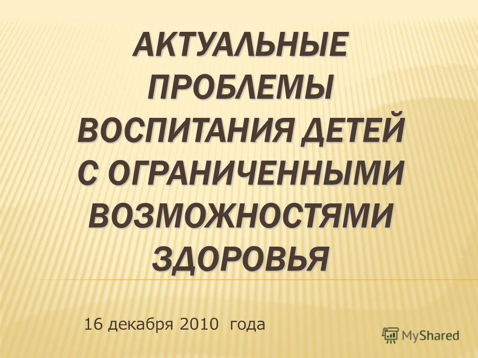 АКТУАЛЬНЫЕ ПРОБЛЕМЫ ВОСПИТАНИЯ ДЕТЕЙ С ОГРАНИЧЕННЫМИ ВОЗМОЖНОСТЯМИ ЗДОРОВЬЯ 16 декабря 2010 года