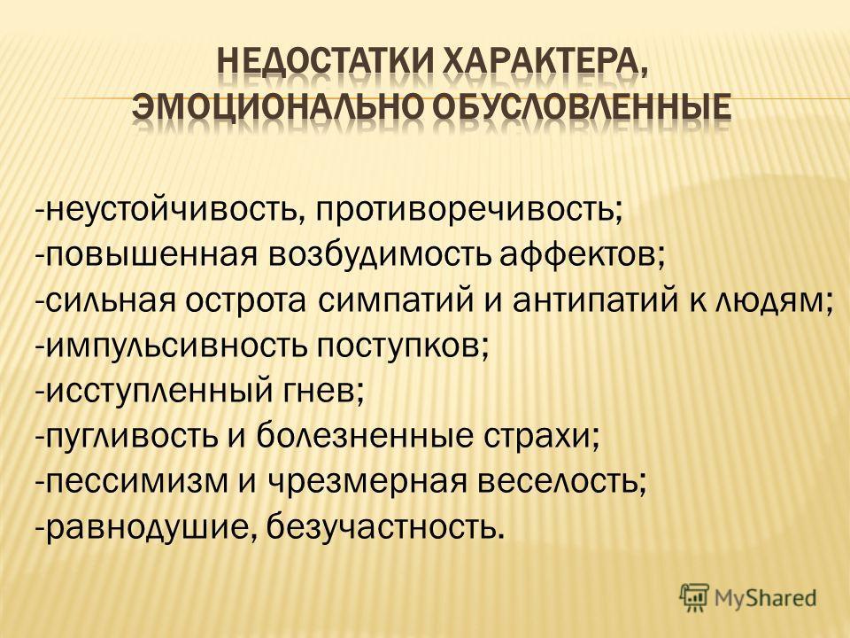 -неустойчивость, противоречивость; -повышенная возбудимость аффектов; -сильная острота симпатий и антипатий к людям; -импульсивность поступков; -исступленный гнев; -пугливость и болезненные страхи; -пессимизм и чрезмерная веселость; -равнодушие, безу