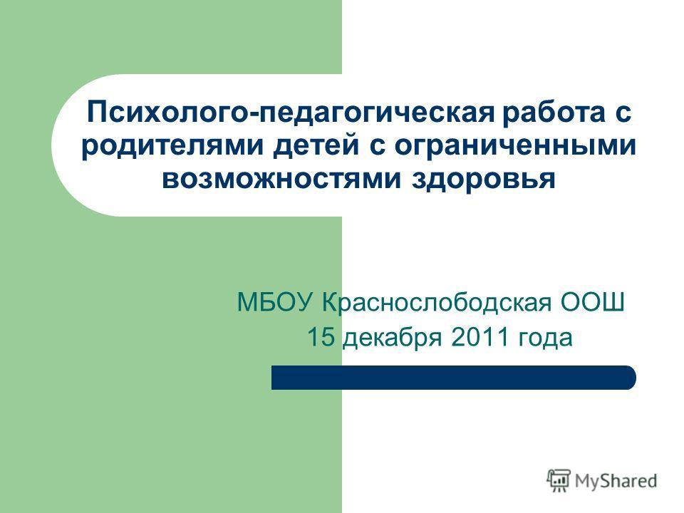 Психолого-педагогическая работа с родителями детей с ограниченными возможностями здоровья МБОУ Краснослободская ООШ 15 декабря 2011 года
