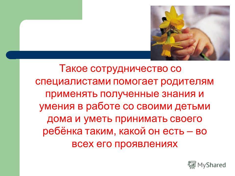 Такое сотрудничество со специалистами помогает родителям применять полученные знания и умения в работе со своими детьми дома и уметь принимать своего ребёнка таким, какой он есть – во всех его проявлениях