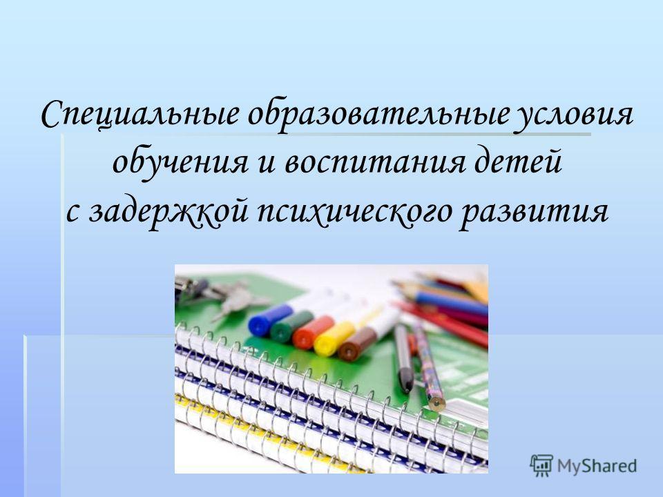 Специальные образовательные условия обучения и воспитания детей с задержкой психического развития