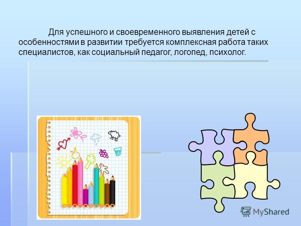 Для успешного и своевременного выявления детей с особенностями в развитии требуется комплексная работа таких специалистов, как социальный педагог, логопед, психолог.