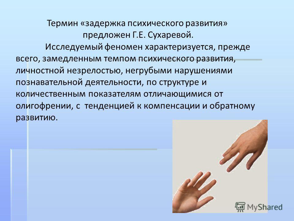 Термин «задержка психического развития» предложен Г.Е. Сухаревой. Исследуемый феномен характеризуется, прежде всего, замедленным темпом психического развития, личностной незрелостью, негрубыми нарушениями познавательной деятельности, по структуре и к