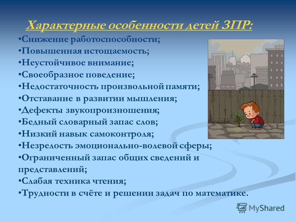 Характерные особенности детей ЗПР: Снижение работоспособности; Повышенная истощаемость; Неустойчивое внимание; Своеобразное поведение; Недостаточность произвольной памяти; Отставание в развитии мышления; Дефекты звукопроизношения; Бедный словарный за