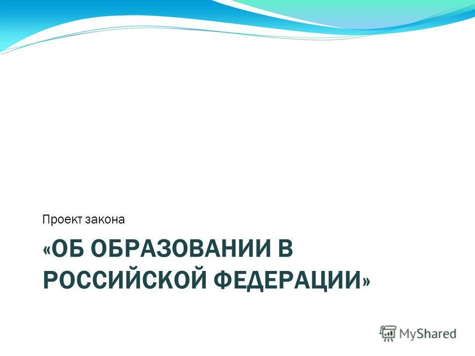 «ОБ ОБРАЗОВАНИИ В РОССИЙСКОЙ ФЕДЕРАЦИИ» Проект закона