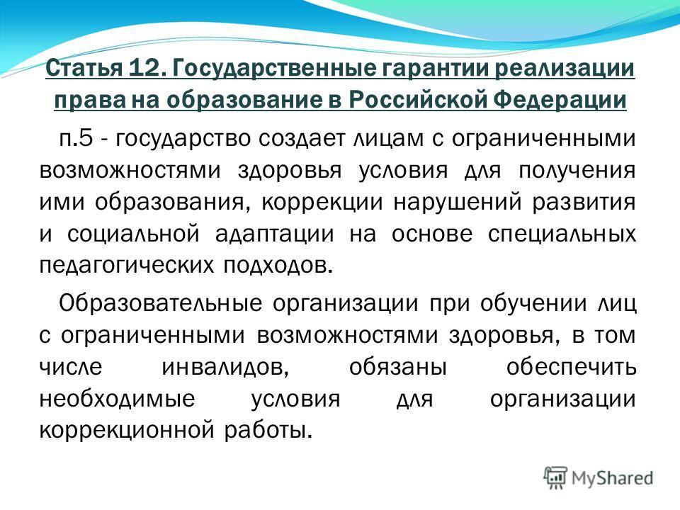 Статья 12. Государственные гарантии реализации права на образование в Российской Федерации п.5 - государство создает лицам с ограниченными возможностями здоровья условия для получения ими образования, коррекции нарушений развития и социальной адаптац