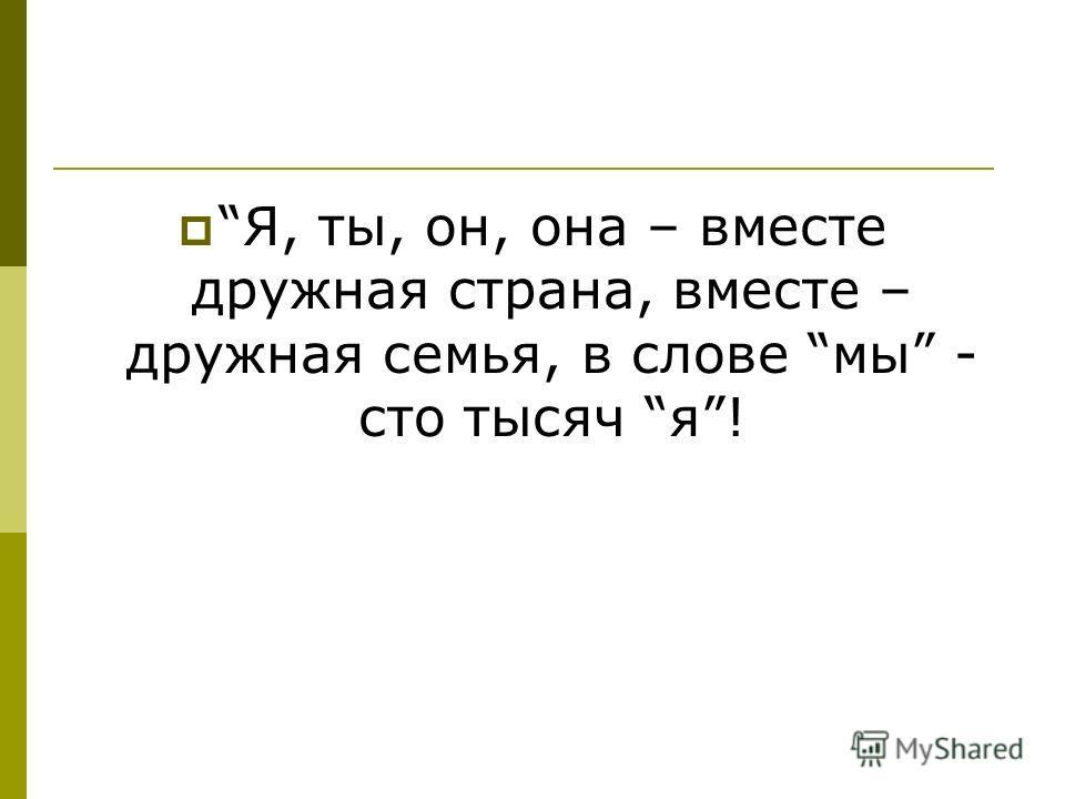 Я, ты, он, она – вместе дружная страна, вместе – дружная семья, в слове мы - сто тысяч я!