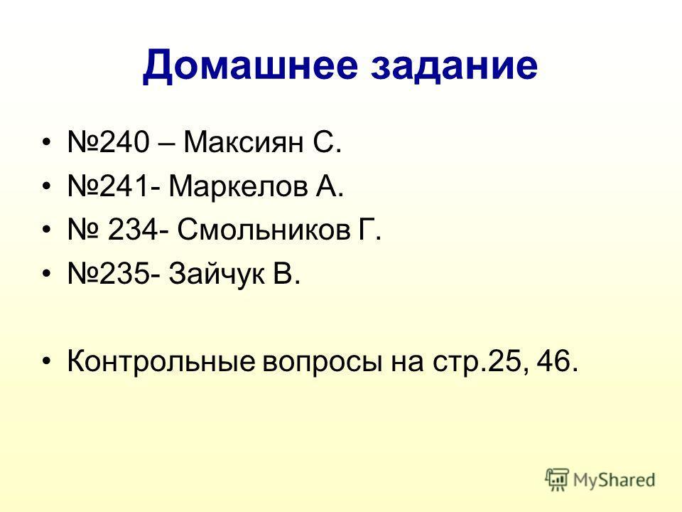 Домашнее задание 240 – Максиян С. 241- Маркелов А. 234- Смольников Г. 235- Зайчук В. Контрольные вопросы на стр.25, 46.