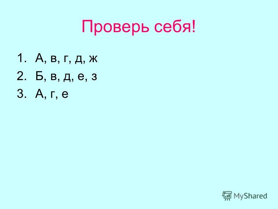 Проверь себя! 1.А, в, г, д, ж 2.Б, в, д, е, з 3.А, г, е