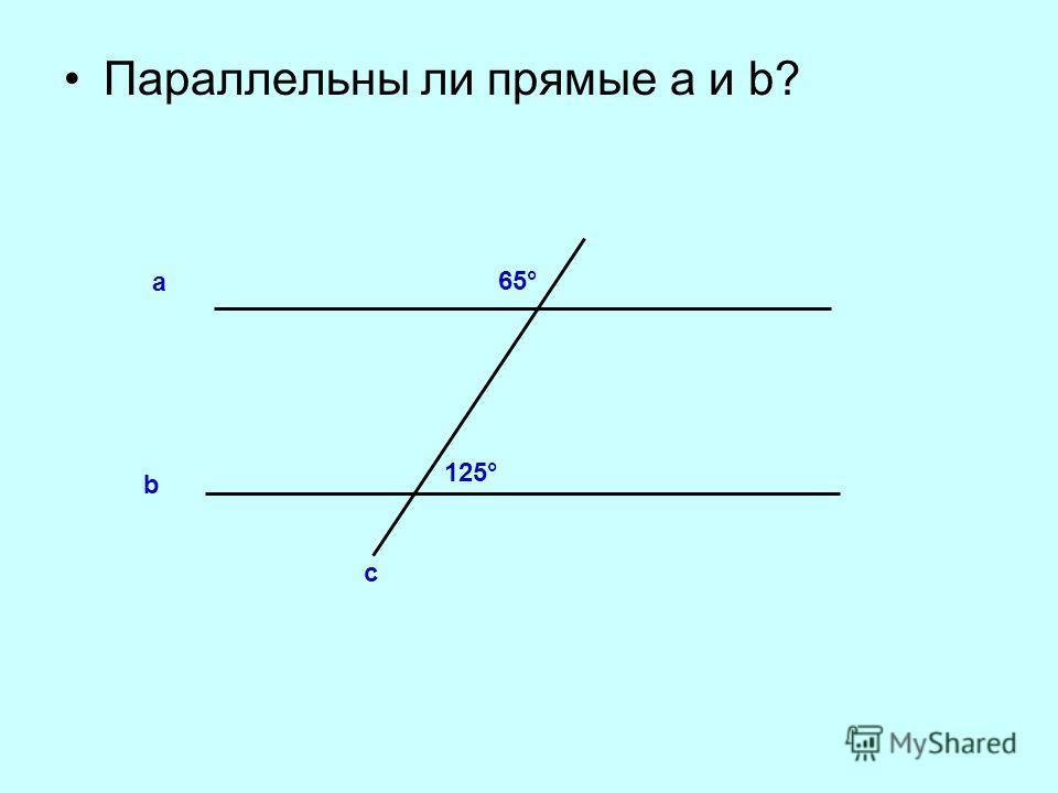Параллельны ли прямые а и b? b а с 65° 125°