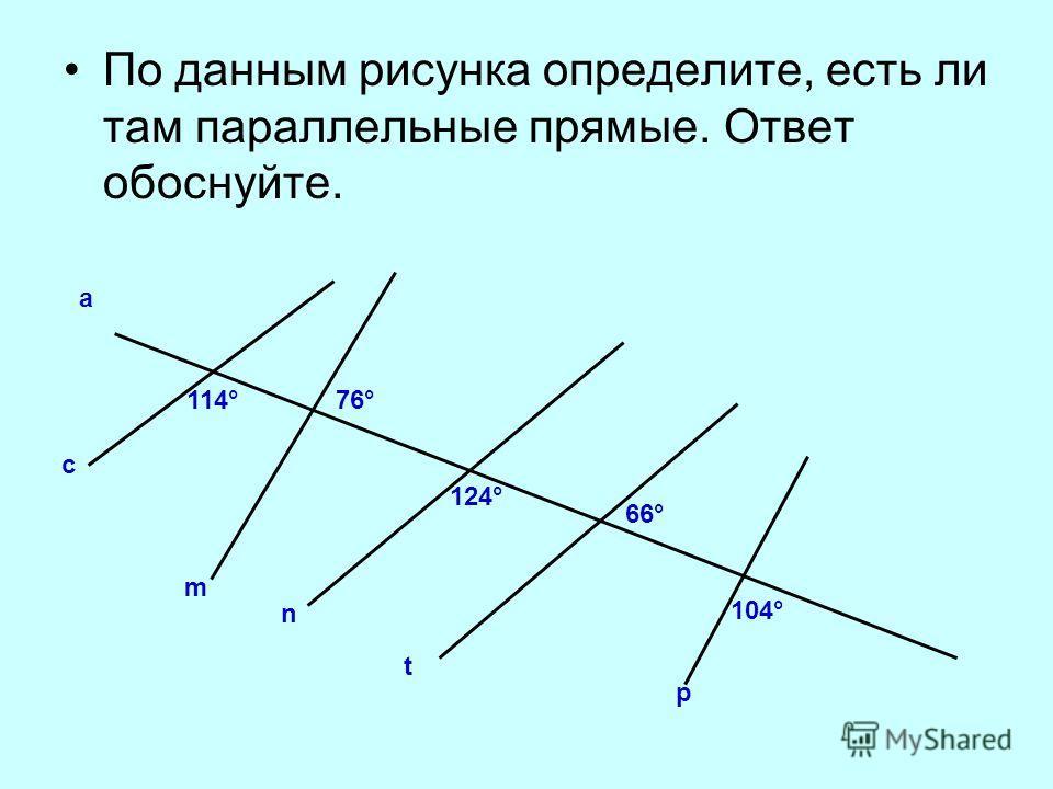 По данным рисунка определите, есть ли там параллельные прямые. Ответ обоснуйте. а с m n t p 114°76° 124° 66° 104°