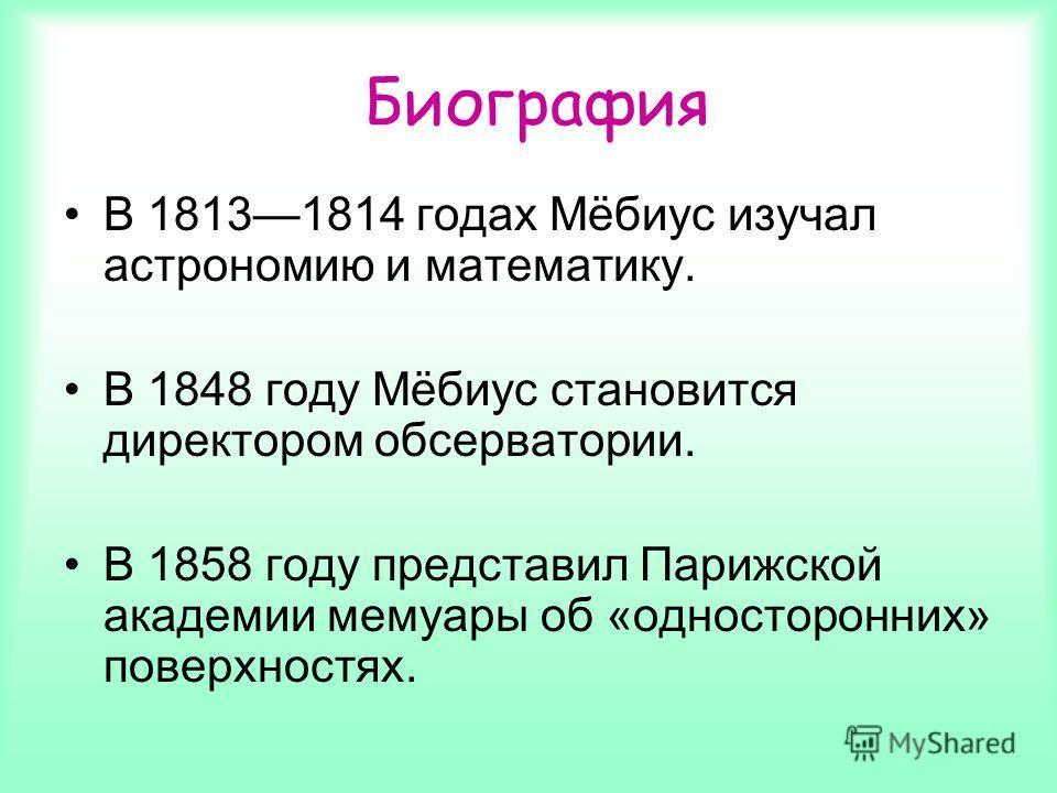 В 18131814 годах Мёбиус изучал астрономию и математику. В 1848 году Мёбиус становится директором обсерватории. В 1858 году представил Парижской академии мемуары об «односторонних» поверхностях. Биография