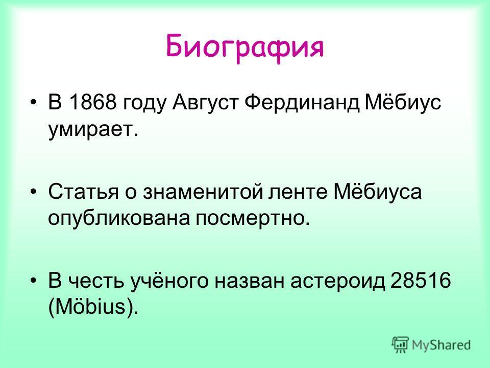 В 1868 году Август Фердинанд Мёбиус умирает. Статья о знаменитой ленте Мёбиуса опубликована посмертно. В честь учёного назван астероид 28516 (Möbius). Биография