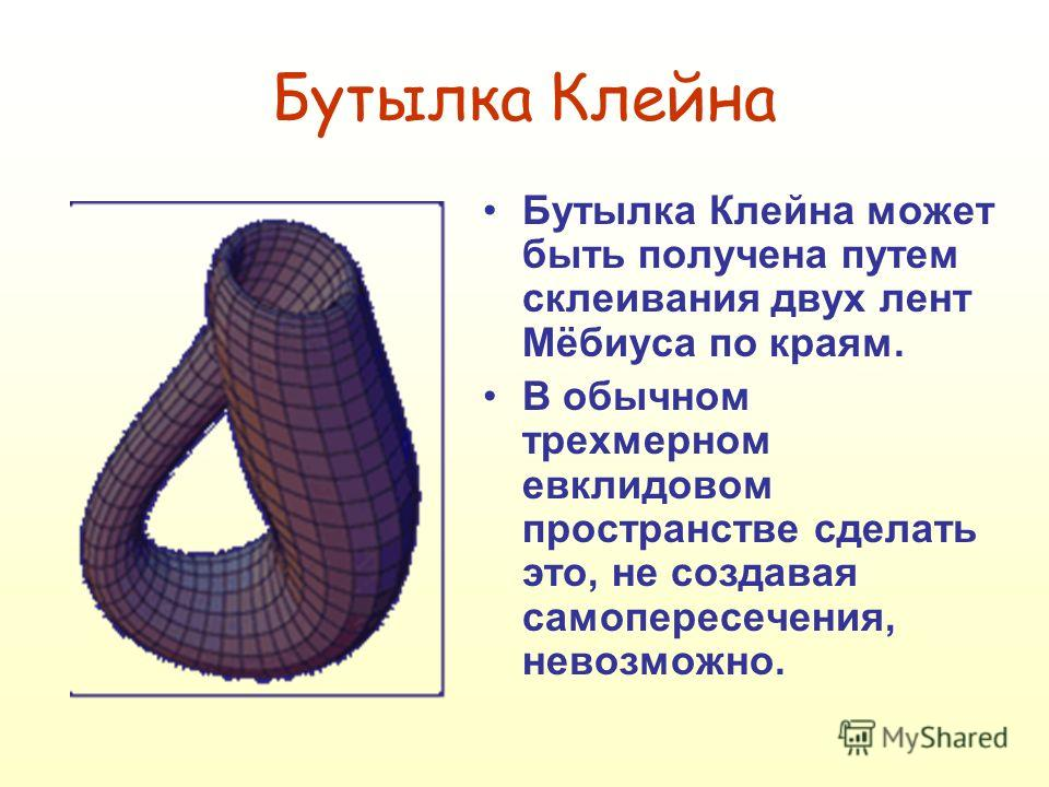 Бутылка Клейна Бутылка Клейна может быть получена путем склеивания двух лент Мёбиуса по краям. В обычном трехмерном евклидовом пространстве сделать это, не создавая самопересечения, невозможно.