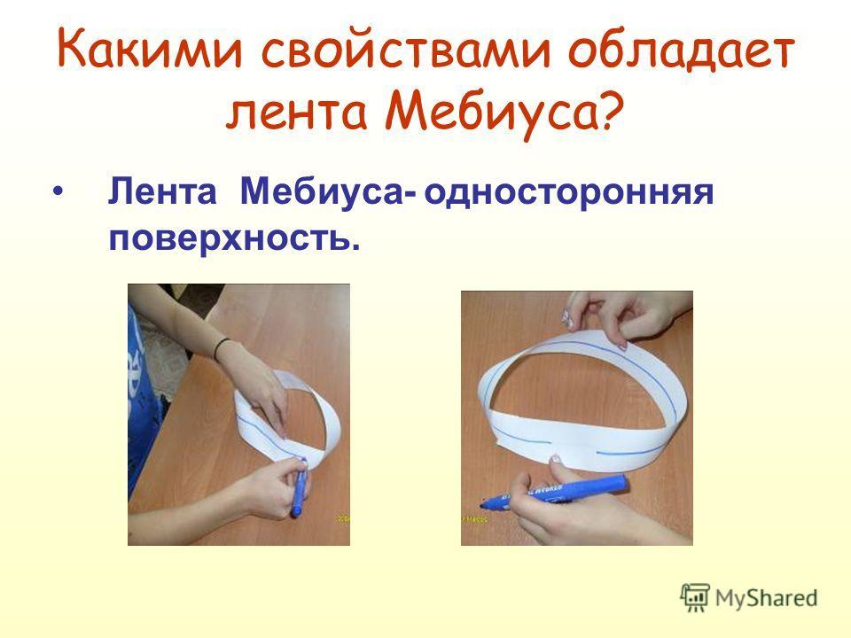 Какими свойствами обладает лента Мебиуса? Лента Мебиуса- односторонняя поверхность.