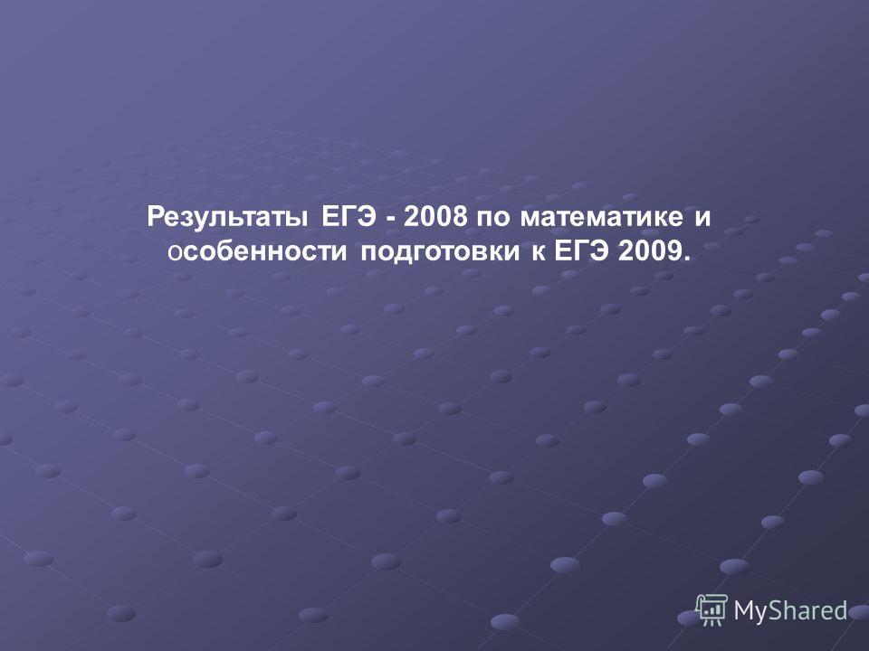 Результаты ЕГЭ - 2008 по математике и особенности подготовки к ЕГЭ 2009.